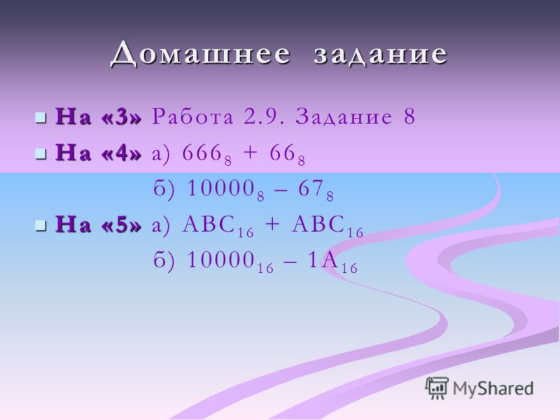 Домашнее задание На «3» На «3» Работа 2.9. Задание 8 На «4» На «4» а) 666 8 + 66 8 б) 10000 8 – 67 8 На «5» На «5» а) ABC 16 + ABC 16 б) 10000 16 – 1A 16