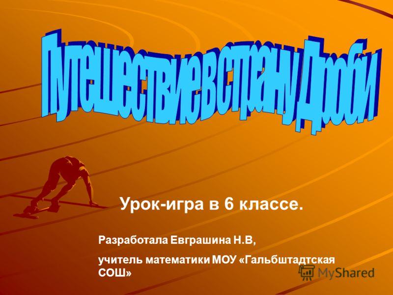 Урок-игра в 6 классе. Разработала Евграшина Н.В, учитель математики МОУ «Гальбштадтская СОШ»
