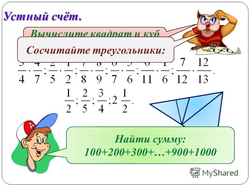 Устный счёт. Вычислите: Вычислите квадрат и куб числа: Сосчитайте треугольники: Найти сумму: 100+200+300+…+900+1000