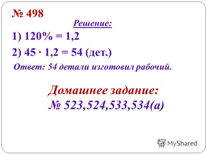 498 Решение: 1) 120% = 1,2 2) 45 · 1,2 = 54 (дет.) Ответ: 54 детали изготовил рабочий. Домашнее задание: 523,524,533,534(а)
