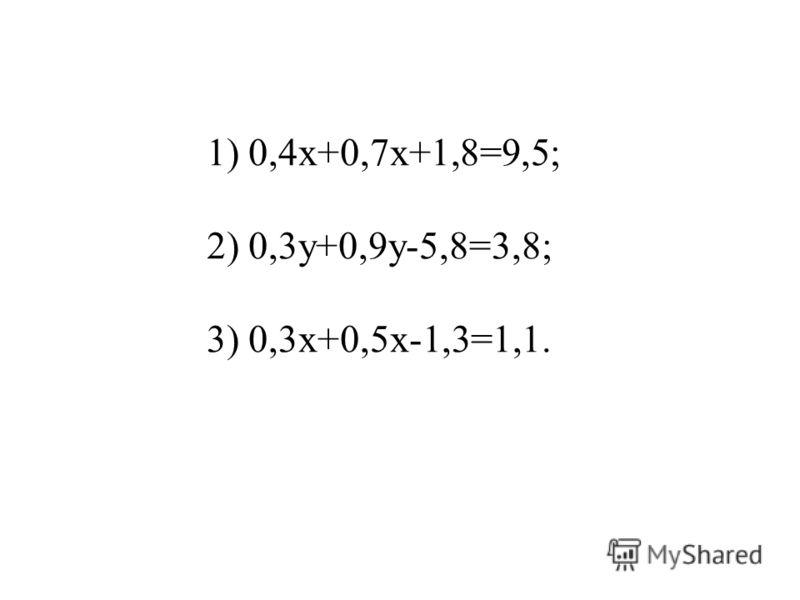 1) 0,4х+0,7х+1,8=9,5; 2) 0,3у+0,9у-5,8=3,8; 3) 0,3х+0,5х-1,3=1,1.