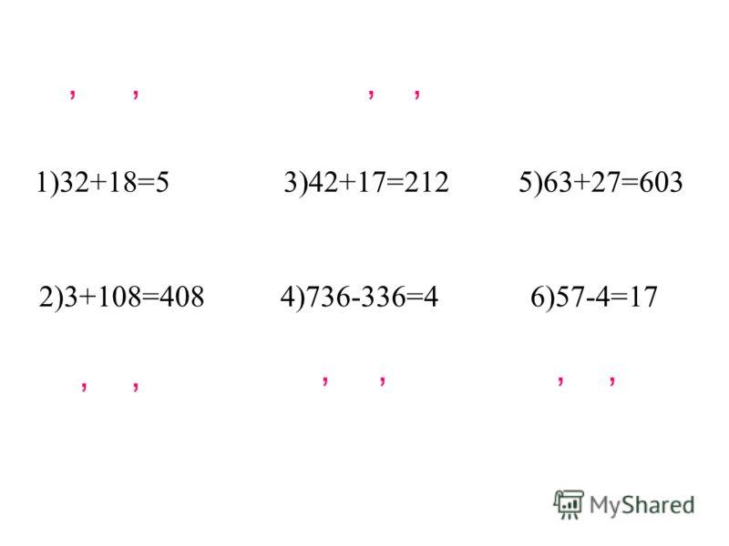 1)32+18=5 3)42+17=212 5)63+27=603 2)3+108=408 4)736-336=4 6)57-4=17,,,,,,,,,,