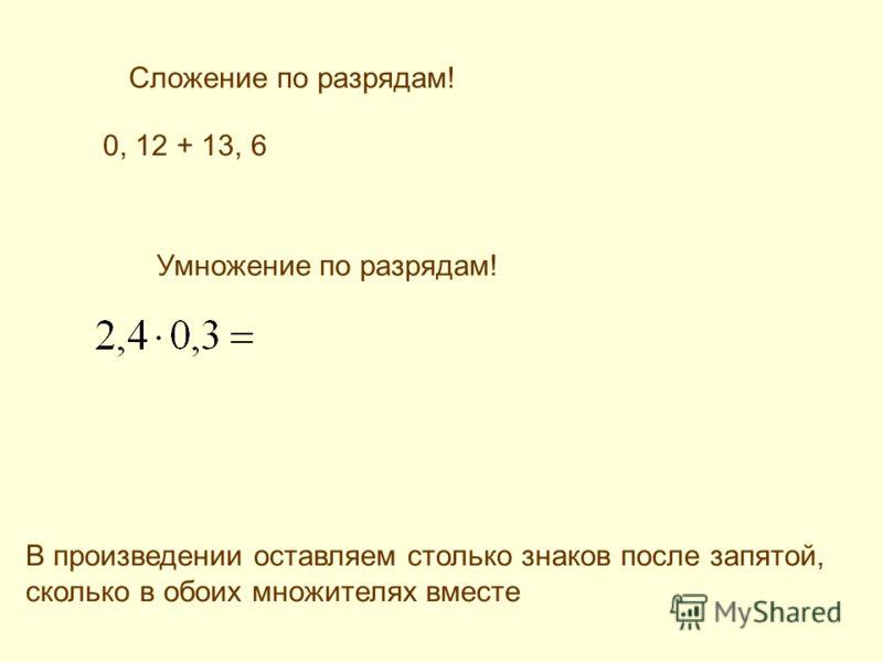 Сложение по разрядам! 0, 12 + 13, 6 Умножение по разрядам! В произведении оставляем столько знаков после запятой, сколько в обоих множителях вместе