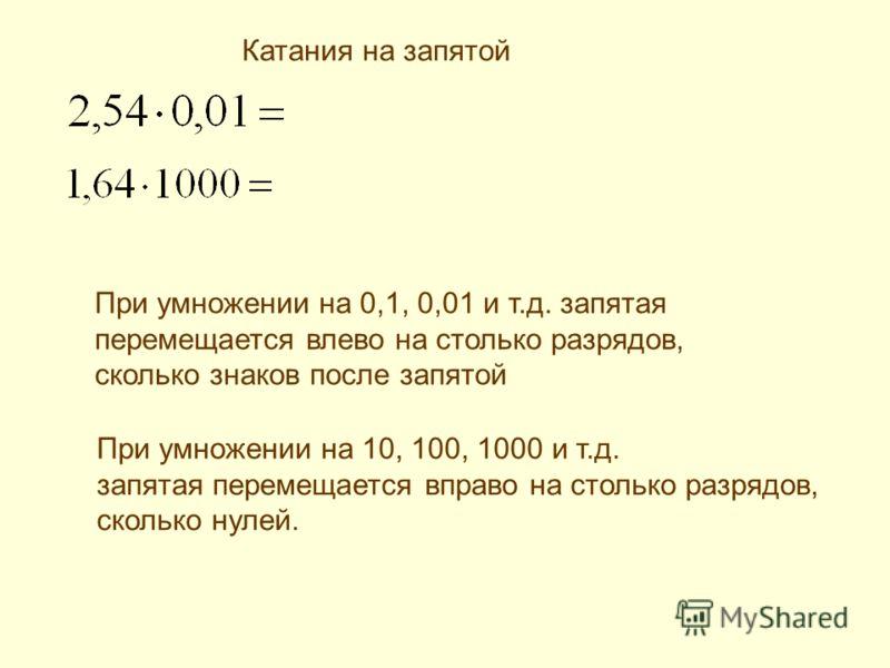 При умножении на 0,1, 0,01 и т.д. запятая перемещается влево на столько разрядов, сколько знаков после запятой При умножении на 10, 100, 1000 и т.д. запятая перемещается вправо на столько разрядов, сколько нулей. Катания на запятой