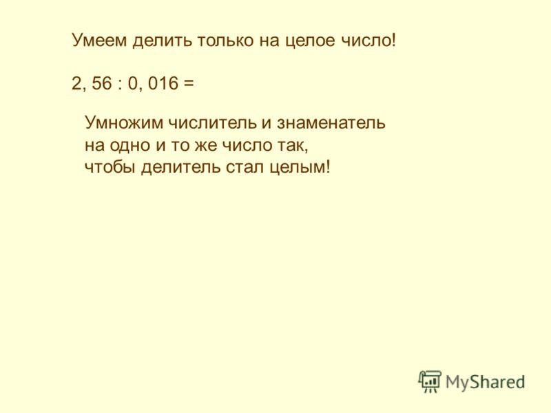 Умеем делить только на целое число! 2, 56 : 0, 016 = Умножим числитель и знаменатель на одно и то же число так, чтобы делитель стал целым!