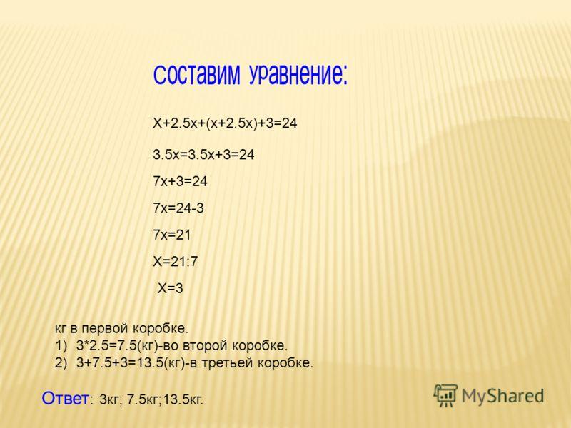 Составим уравнение: Х+2.5х+(х+2.5х)+3=24 3.5х=3.5х+3=24 7х+3=24 7х=24-3 7х=21 Х=21:7 Х=3 кг в первой коробке. 1)3*2.5=7.5(кг)-во второй коробке. 2)3+7.5+3=13.5(кг)-в третьей коробке. Ответ : 3кг; 7.5кг;13.5кг.