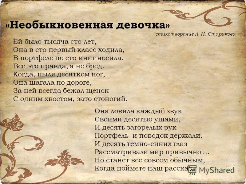 «Необыкновенная девочка» стихотворение А. Н. Старикова Ей было тысяча сто лет, Она в сто первый класс ходила, В портфеле по сто книг носила. Все это правда, а не бред. Когда, пыля десятком ног, Она шагала по дороге, За ней всегда бежал щенок С одним