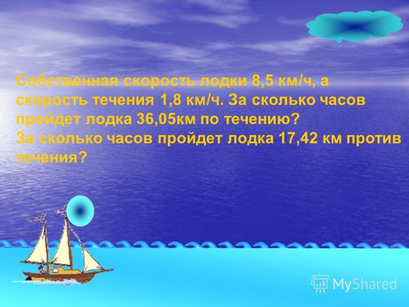 Собственная скорость лодки 8,5 км/ч, а скорость течения 1,8 км/ч. За сколько часов пройдет лодка 36,05км по течению? За сколько часов пройдет лодка 17,42 км против течения?