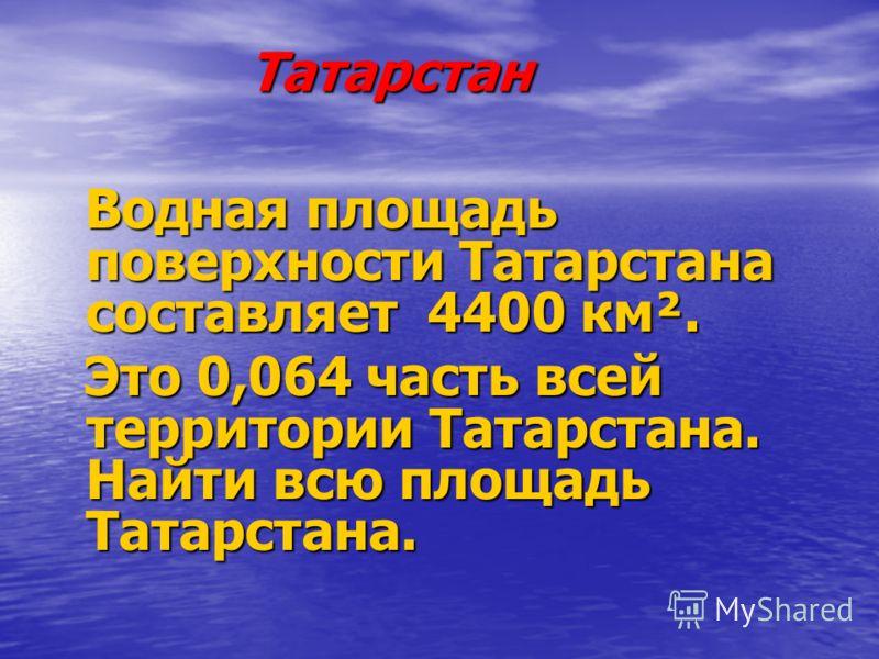 Татарстан Водная площадь поверхности Татарстана составляет 4400 км². Водная площадь поверхности Татарстана составляет 4400 км². Это 0,064 часть всей территории Татарстана. Найти всю площадь Татарстана. Это 0,064 часть всей территории Татарстана. Найт