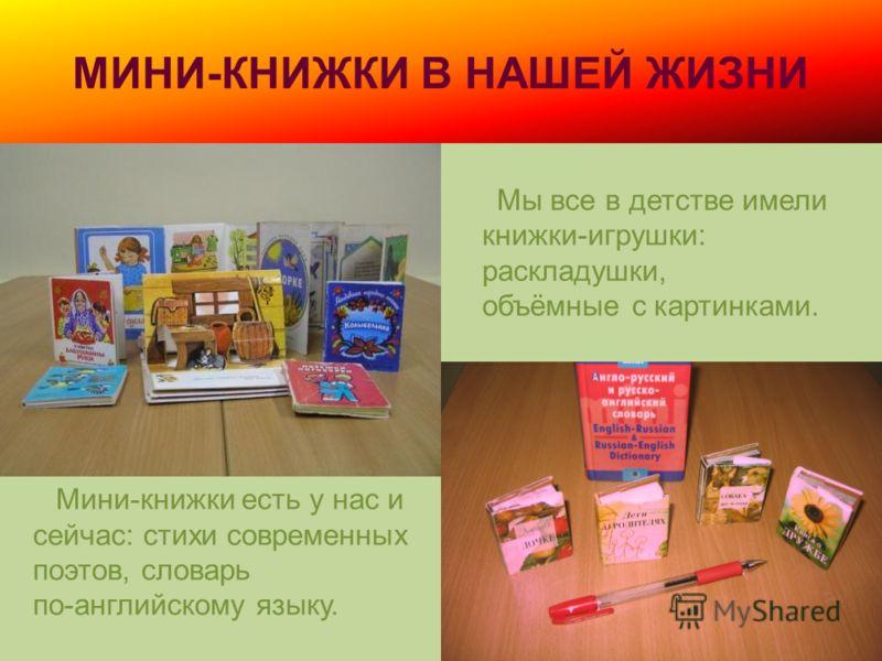 МИНИ-КНИЖКИ В НАШЕЙ ЖИЗНИ Мы все в детстве имели книжки-игрушки: раскладушки, объёмные с картинками. Мини-книжки есть у нас и сейчас: стихи современных поэтов, словарь по-английскому языку.
