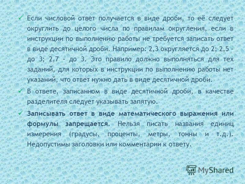 Если числовой ответ получается в виде дроби, то её следует округлить до целого числа по правилам округления, если в инструкции по выполнению работы не требуется записать ответ в виде десятичной дроби. Например: 2,3 округляется до 2; 2,5 – до 3; 2,7 –