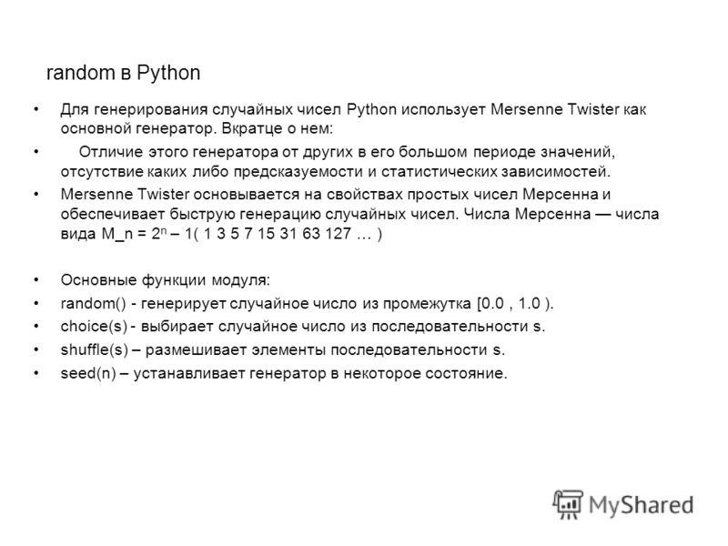 random в Python Для генерирования случайных чисел Python использует Mersenne Twister как основной генератор. Вкратце о нем: Отличие этого генератора от других в его большом периоде значений, отсутствие каких либо предсказуемости и статистических зави