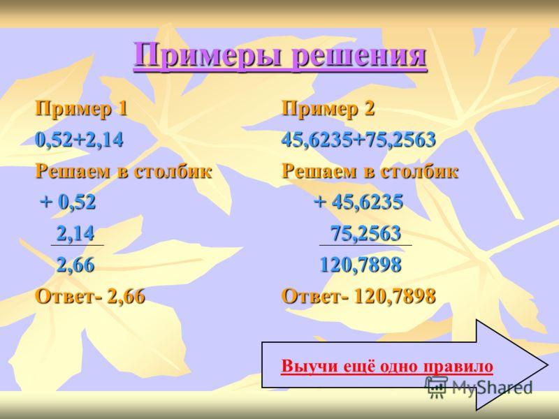 ЗАПОМНИ 1.Сложение десятичных дробей с одинаковым количеством цифр после запятой производится в столбик, подписав слагаемые одно под другим, разряд под разрядом. Пример решения далее