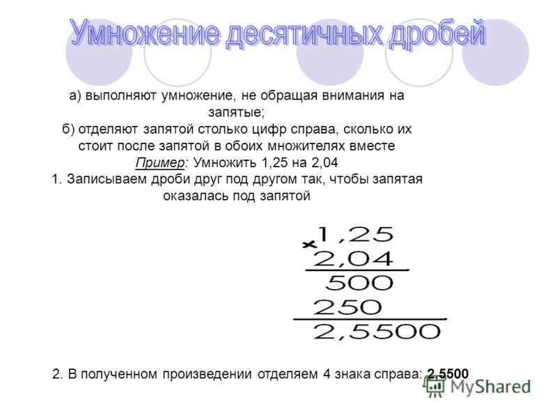 а) выполняют умножение, не обращая внимания на запятые; б) отделяют запятой столько цифр справа, сколько их стоит после запятой в обоих множителях вместе Пример: Умножить 1,25 на 2,04 1. Записываем дроби друг под другом так, чтобы запятая оказалась п