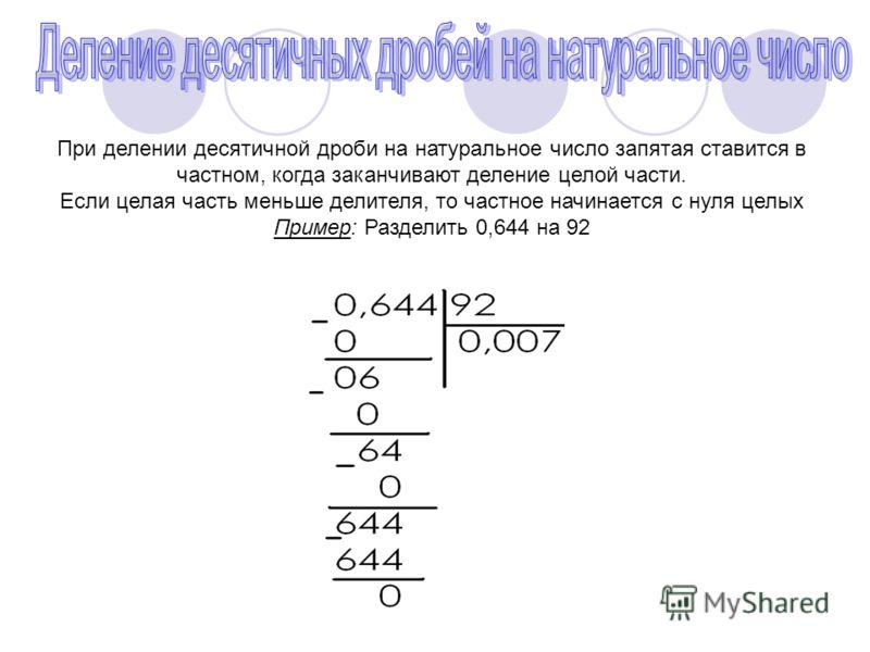 При делении десятичной дроби на натуральное число запятая ставится в частном, когда заканчивают деление целой части. Если целая часть меньше делителя, то частное начинается с нуля целых Пример: Разделить 0,644 на 92