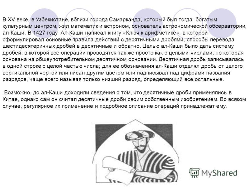 В XV веке, в Узбекистане, вблизи города Самарканда, который был тогда богатым культурным центром, жил математик и астроном, основатель астрономической обсерватории, ал-Каши. В 1427 году Ал-Каши написал книгу «Ключ к арифметике», в которой сформулиров