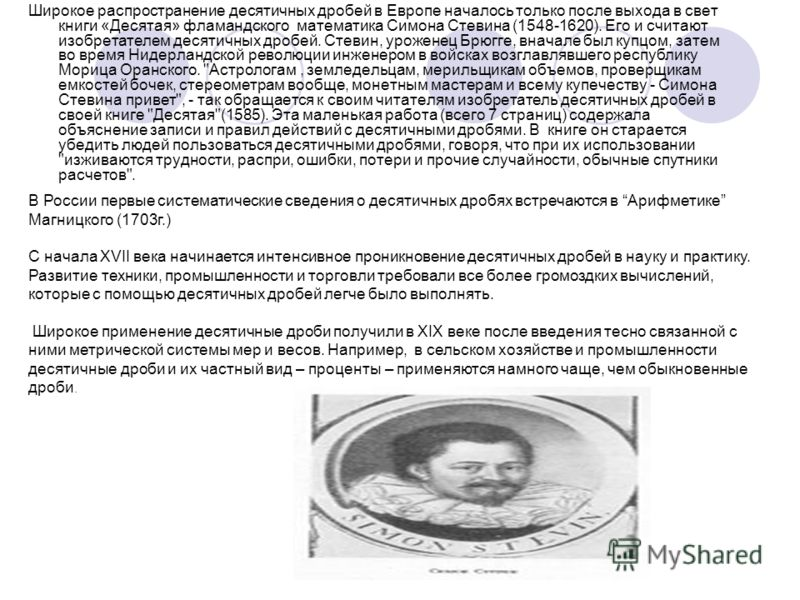 Широкое распространение десятичных дробей в Европе началось только после выхода в свет книги «Десятая» фламандского математика Симона Стевина (1548-1620). Его и считают изобретателем десятичных дробей. Стевин, уроженец Брюгге, вначале был купцом, зат