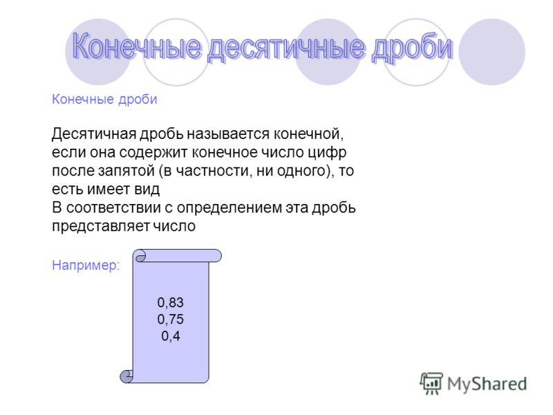 Конечные дроби Десятичная дробь называется конечной, если она содержит конечное число цифр после запятой (в частности, ни одного), то есть имеет вид В соответствии с определением эта дробь представляет число Например: 0,83 0,75 0,4