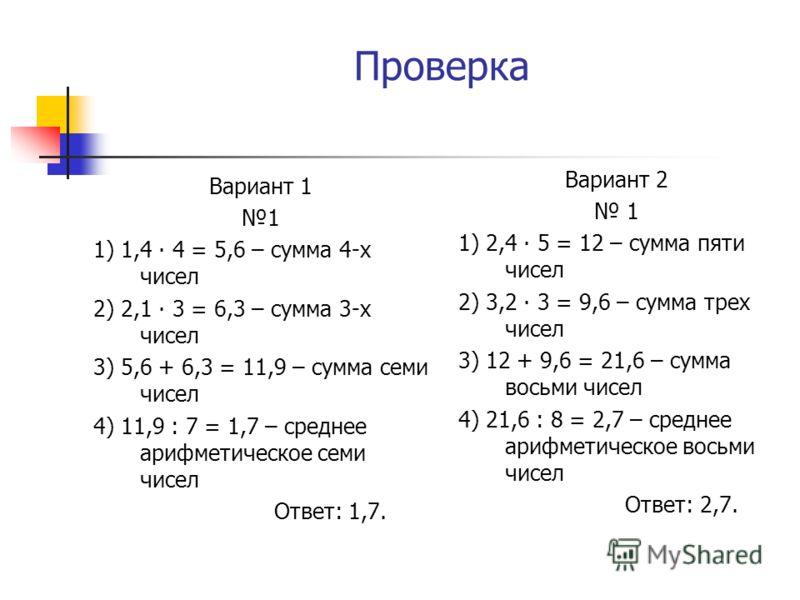 Проверка Вариант 1 1 1) 1,4 4 = 5,6 – сумма 4-х чисел 2) 2,1 3 = 6,3 – сумма 3-х чисел 3) 5,6 + 6,3 = 11,9 – сумма семи чисел 4) 11,9 : 7 = 1,7 – среднее арифметическое семи чисел Ответ: 1,7. Вариант 2 1 1) 2,4 5 = 12 – сумма пяти чисел 2) 3,2 3 = 9,