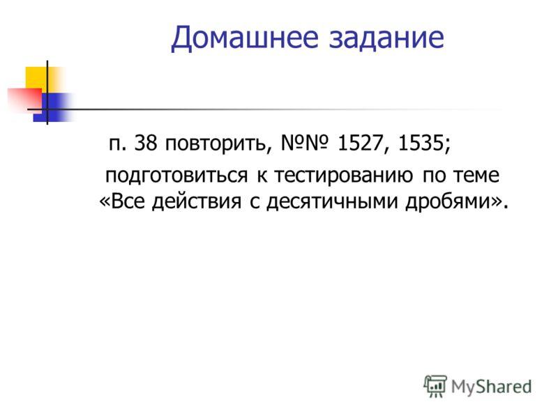 Домашнее задание п. 38 повторить, 1527, 1535; подготовиться к тестированию по теме «Все действия с десятичными дробями».