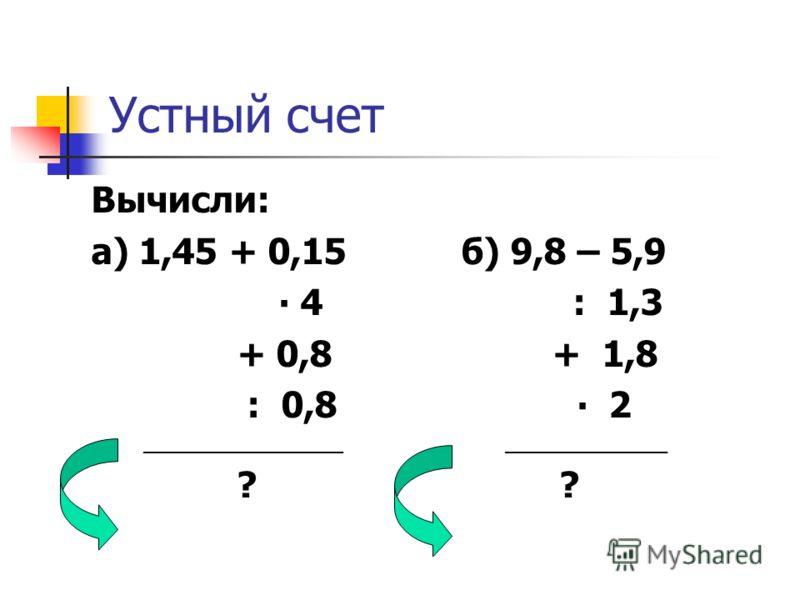 Устный счет Вычисли: а) 1,45 + 0,15 б) 9,8 – 5,9 4 : 1,3 + 0,8 + 1,8 : 0,8 2 ________________ _____________ ? ?