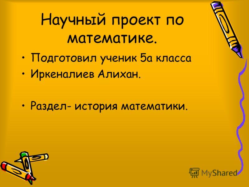 Научный проект по математике. Подготовил ученик 5а класса Иркеналиев Алихан. Раздел- история математики.