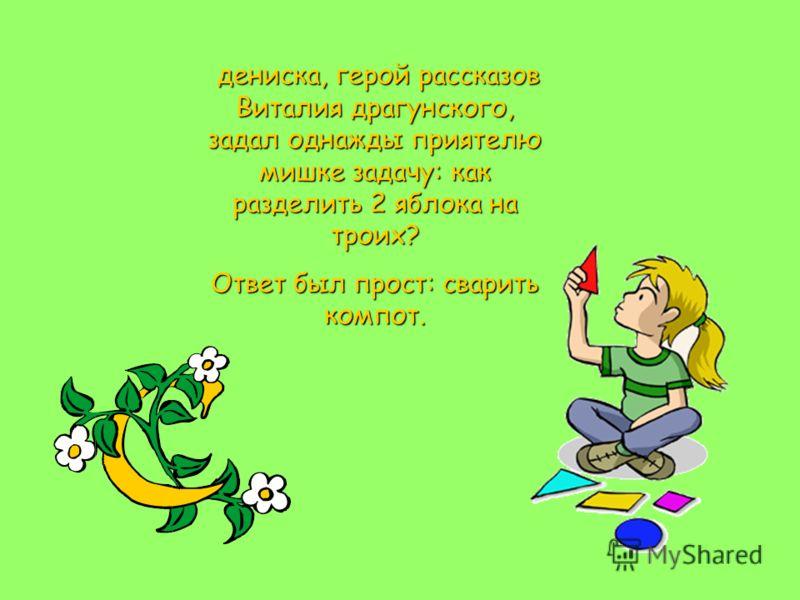 дениска, герой рассказов Виталия драгунского, задал однажды приятелю мишке задачу: как разделить 2 яблока на троих? Ответ был прост: сварить компот.