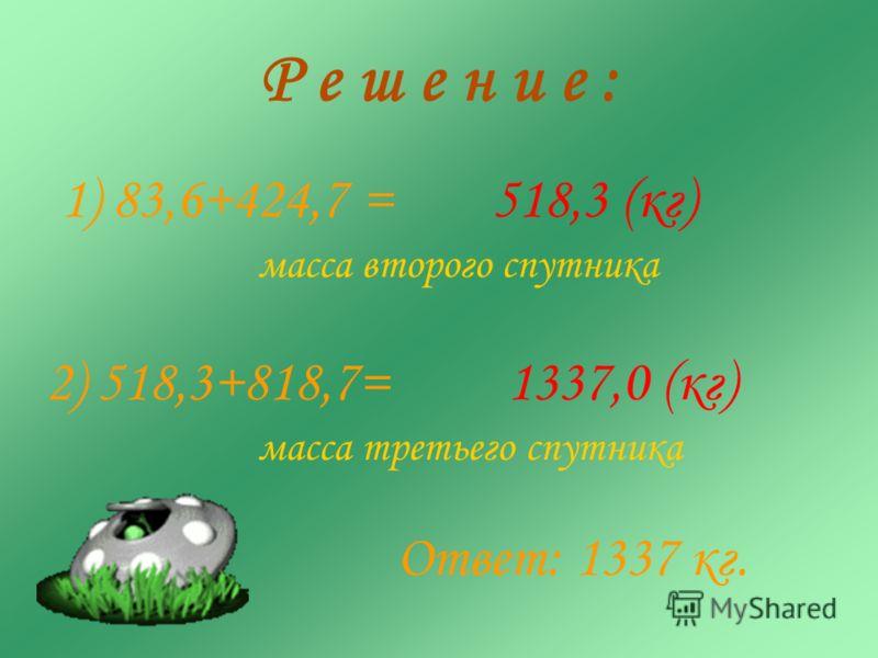 Р е ш е н и е : 1) 83,6+424,7 =518,3 (кг) масса второго спутника 2) 518,3+818,7=1337,0 (кг) Ответ: 1337 кг. масса третьего спутника