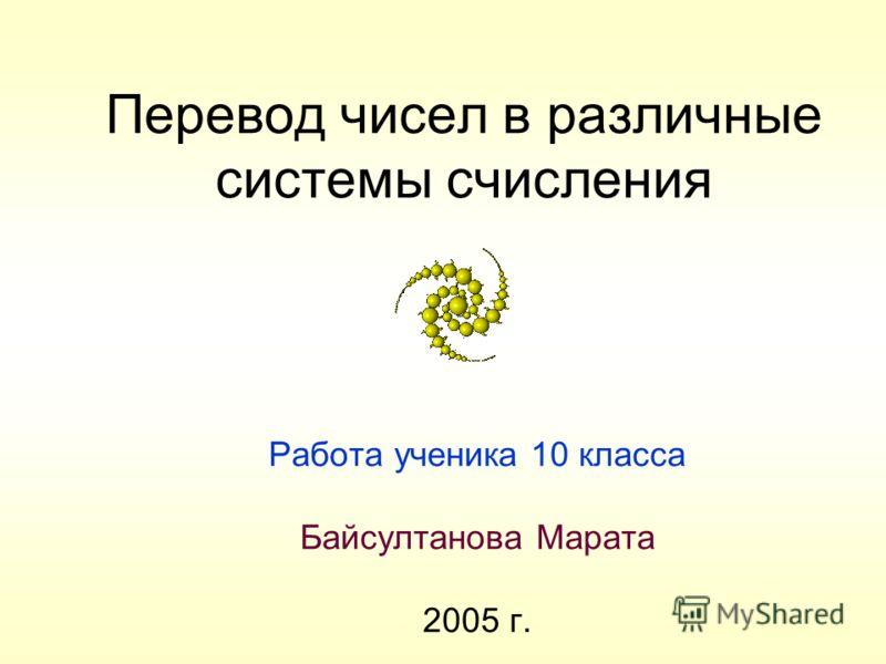 Перевод чисел в различные системы счисления Работа ученика 10 класса Байсултанова Марата 2005 г.