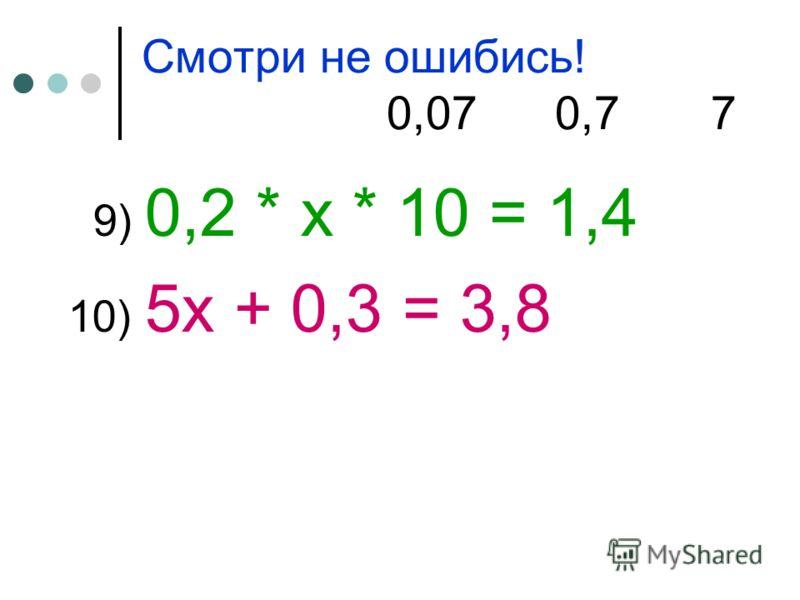 Смотри не ошибись! 0,07 0,7 7 9) 0,2 * х * 10 = 1,4 10) 5х + 0,3 = 3,8
