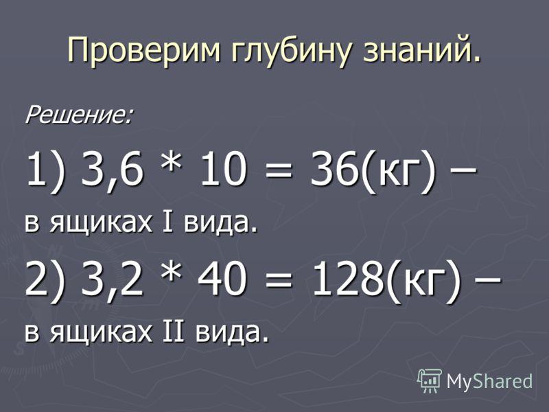 Проверим глубину знаний. Решение: 1) 3,6 * 10 = 36(кг) – в ящиках I вида. 2) 3,2 * 40 = 128(кг) – в ящиках II вида.