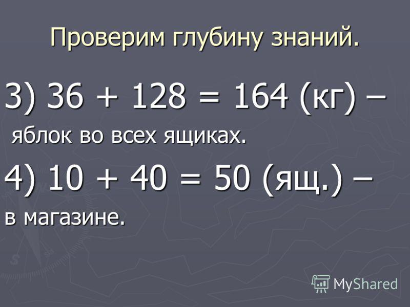 Проверим глубину знаний. 3) 36 + 128 = 164 (кг) – яблок во всех ящиках. яблок во всех ящиках. 4) 10 + 40 = 50 (ящ.) – в магазине.
