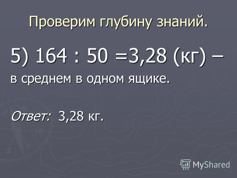 Проверим глубину знаний. 5) 164 : 50 =3,28 (кг) – в среднем в одном ящике. Ответ: 3,28 кг.