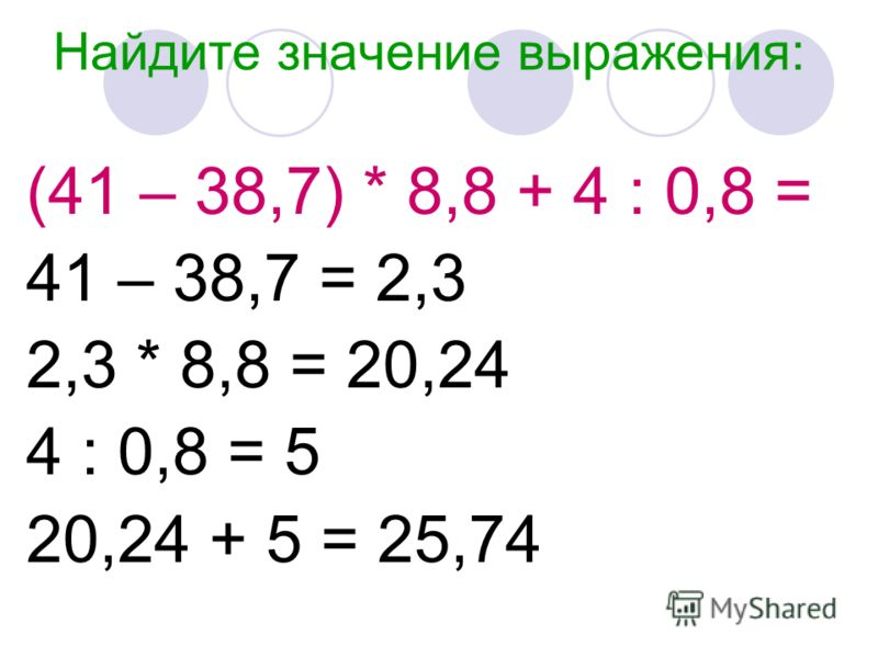 Найдите значение выражения: (41 – 38,7) * 8,8 + 4 : 0,8 = 41 – 38,7 = 2,3 2,3 * 8,8 = 20,24 4 : 0,8 = 5 20,24 + 5 = 25,74