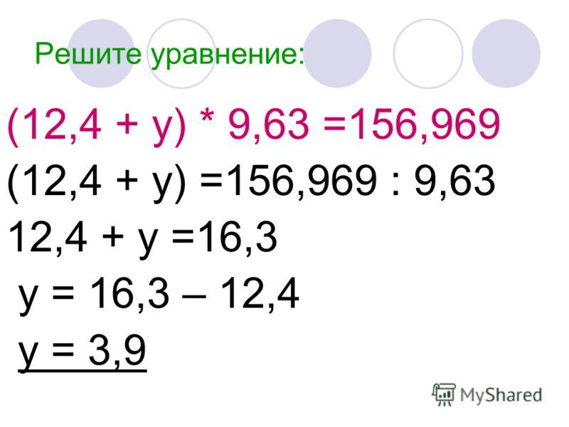 Решите уравнение: (12,4 + у) * 9,63 =156,969 (12,4 + у) =156,969 : 9,63 12,4 + у =16,3 у = 16,3 – 12,4 у = 3,9