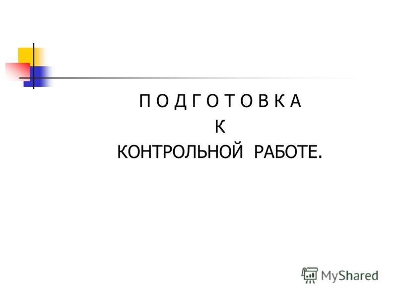 П О Д Г О Т О В К А К КОНТРОЛЬНОЙ РАБОТЕ.