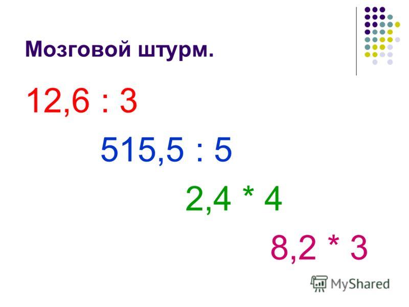 Мозговой штурм. 12,6 : 3 515,5 : 5 2,4 * 4 8,2 * 3
