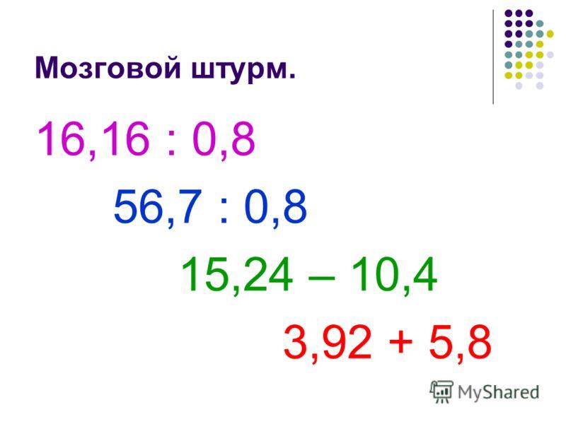 Мозговой штурм. 16,16 : 0,8 56,7 : 0,8 15,24 – 10,4 3,92 + 5,8