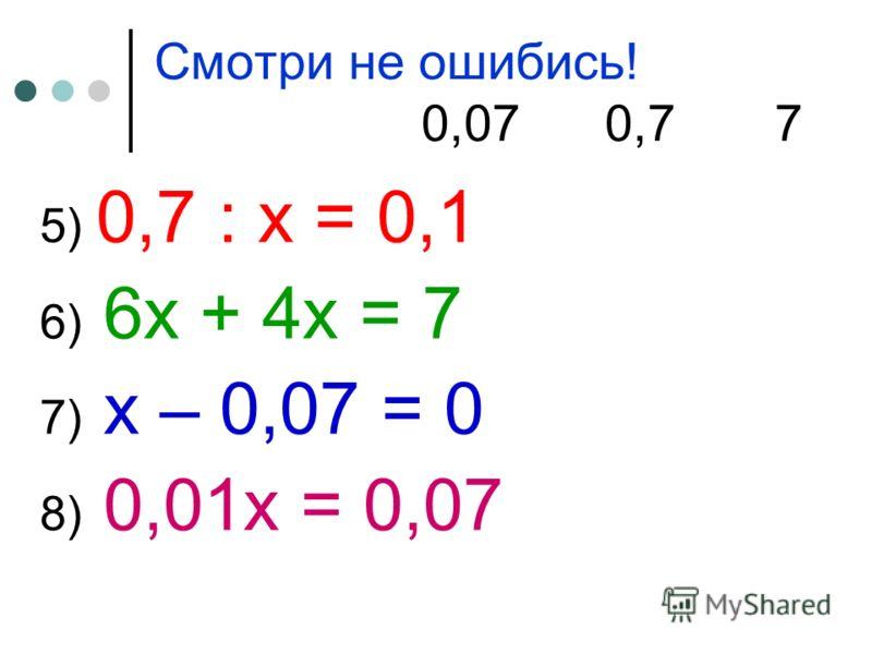 Смотри не ошибись! 0,07 0,7 7 5) 0,7 : х = 0,1 6) 6х + 4х = 7 7) х – 0,07 = 0 8) 0,01х = 0,07