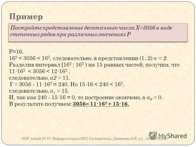 Пример Постройте представление десятичного числа Х=3056 в виде степенных рядов при различных значениях Р Р=16. 16 2 < 3056 < 16 3, следовательно, в представлении (1..2) п = 2. Разделив интервал [16 2 ; 16 3 ) на 15 равных частей, получим, что 11·16 2