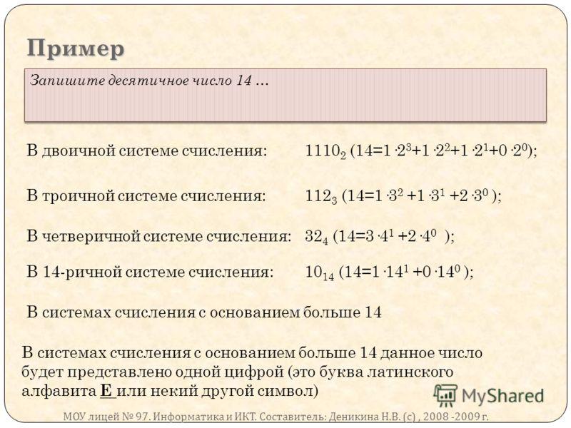 Пример Запишите десятичное число 14 … В двоичной системе счисления:1110 2 (14=1·2 3 +1·2 2 +1·2 1 +0·2 0 ); В троичной системе счисления:112 3 (14=1·3 2 +1·3 1 +2·3 0 ); В четверичной системе счисления:32 4 (14=3·4 1 +2·4 0 ); В 14-ричной системе счи