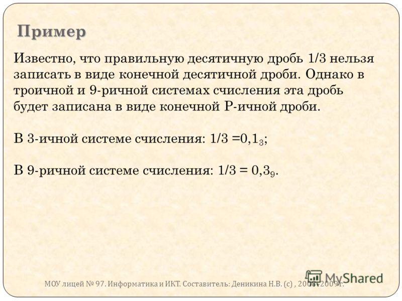 Пример Известно, что правильную десятичную дробь 1/3 нельзя записать в виде конечной десятичной дроби. Однако в троичной и 9-ричной системах счисления эта дробь будет записана в виде конечной Р-ичной дроби. В 3-ичной системе счисления: 1/3 =0,1 3 ; В