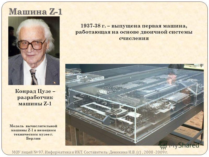 Машина Z-1 МОУ лицей 97. Информатика и ИКТ. Составитель : Деникина Н. В. ( с ), 2008 -2009 г. Конрад Цузе – разработчик машины Z-1 1937-38 г. – выпущена первая машина, работающая на основе двоичной системы счисления Модель вычислительной машины Z-1 в