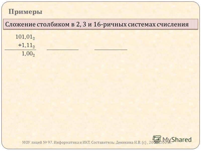 Примеры Сложение столбиком в 2, 3 и 16- ричных системах счисления 101,01 2 +1,11 2 1,00 2 МОУ лицей 97. Информатика и ИКТ. Составитель : Деникина Н. В. ( с ), 2008 -2009 г.