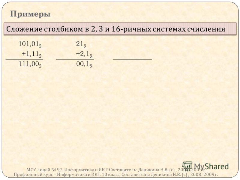 Примеры Профильный курс – Информатика и ИКТ. 10 класс. Составитель : Деникина Н. В. ( с ), 2008 -2009 г. Сложение столбиком в 2, 3 и 16- ричных системах счисления 101,01 2 21 3 3 +1,11 2 +2,1 3 111,00 2 00,1 3 МОУ лицей 97. Информатика и ИКТ. Состави