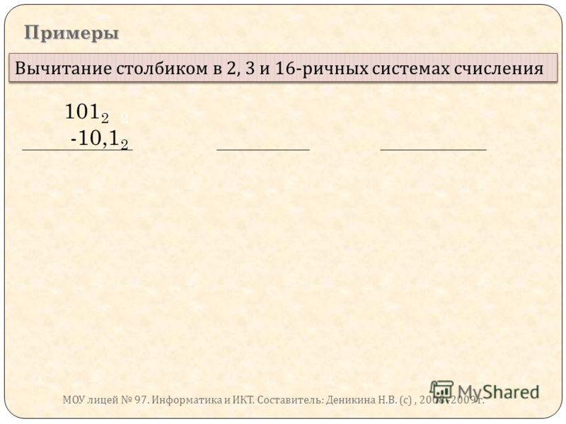 Примеры Вычитание столбиком в 2, 3 и 16- ричных системах счисления 101 2 2 -10,1 2 МОУ лицей 97. Информатика и ИКТ. Составитель : Деникина Н. В. ( с ), 2008 -2009 г.