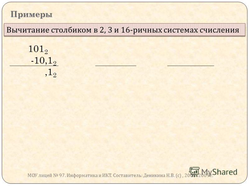 Примеры Вычитание столбиком в 2, 3 и 16- ричных системах счисления 101 2 2 -10,1 2,1 2 МОУ лицей 97. Информатика и ИКТ. Составитель : Деникина Н. В. ( с ), 2008 -2009 г.