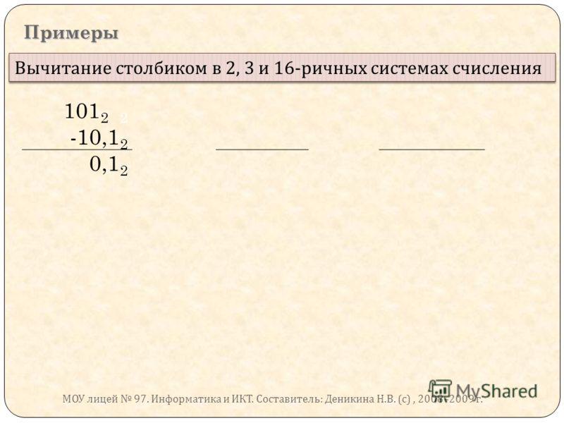 Примеры Вычитание столбиком в 2, 3 и 16- ричных системах счисления 101 2 2 -10,1 2 0,1 2 МОУ лицей 97. Информатика и ИКТ. Составитель : Деникина Н. В. ( с ), 2008 -2009 г.