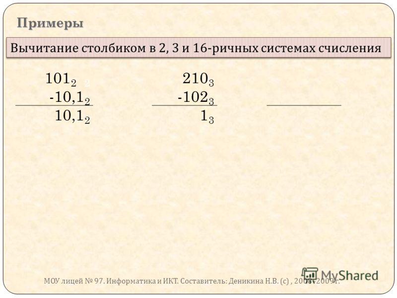 Примеры Вычитание столбиком в 2, 3 и 16- ричных системах счисления 101 2 2 210 3 -10,1 2 -102 3 10,1 2 1313 МОУ лицей 97. Информатика и ИКТ. Составитель : Деникина Н. В. ( с ), 2008 -2009 г.
