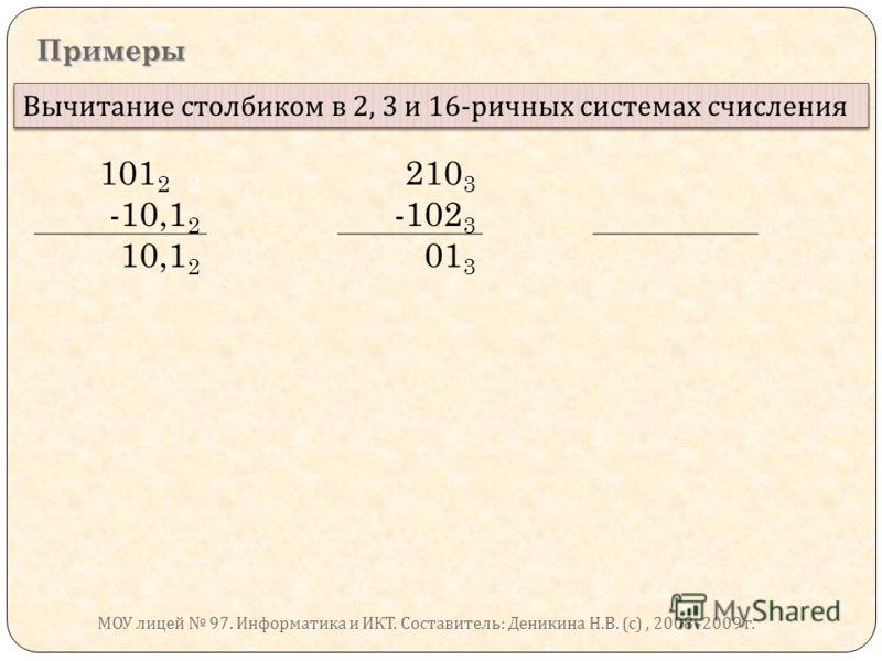 Примеры Вычитание столбиком в 2, 3 и 16- ричных системах счисления 101 2 2 210 3 -10,1 2 -102 3 10,1 2 01 3 МОУ лицей 97. Информатика и ИКТ. Составитель : Деникина Н. В. ( с ), 2008 -2009 г.